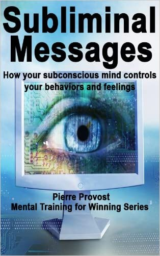 Subliminal Messages: How Your Subconscious Mind Controls Your Behaviors And Feelings (Mental Training for Winning Book 7)