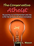 The Conservative Atheist: My journey out of Mormonism and into a life that annoys just about everybody