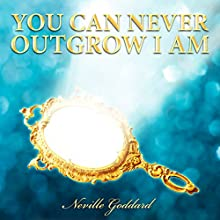 You Can Never Outgrow I Am (       UNABRIDGED) by Neville Goddard Narrated by Chris Poirier
