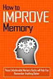How to Improve Memory: These Unbelievable Memory Hacks will Help You Remember Anything Better (Memory Improvement Techniques - All You Need to Know About Improving Your Memory)