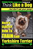 Yorshire Terrier, Yorshire Terrier Training AAA AKC: Think Like a Dog, But Don't: Here's EXACTLY How To Train Your Yorshire Terrier (Yorkshire Terrier training) (Volume 1)