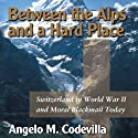 Between the Alps and a Hard Place: Switzerland in World War II and Moral Blackmail Today (       UNABRIDGED) by Angelo M. Codevilla Narrated by Suzy Harbulak