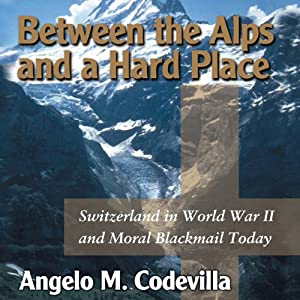 Between the Alps and a Hard Place: Switzerland in World War II and Moral Blackmail Today | [Angelo M. Codevilla]