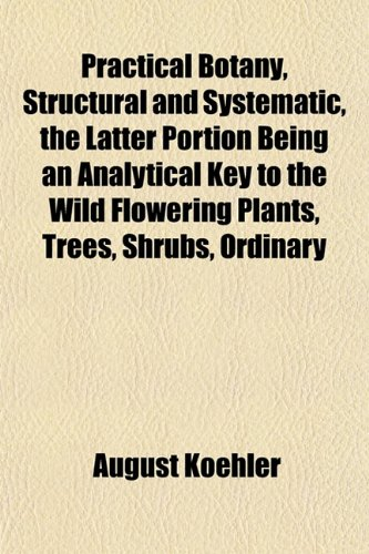 Practical Botany, Structural and Systematic, the Latter Portion Being an Analytical Key to the Wild Flowering Plants, Trees, Shrubs, Ordinary