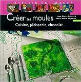 echange, troc Marc-André Figueres, Jean-Pierre Delpech, Catherine Talamoni, Collectif - Créer ses moules : Cuisine, pâtisserie, chocolat