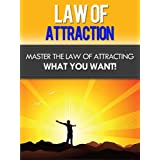 Law Of Attraction - Master The Law Of Attracting What You Want!