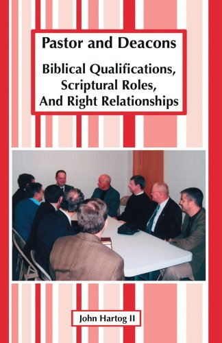 Pastor And Deacons: Biblical Qualifications, Scriptural Roles, And Right Relationships, John Hartog