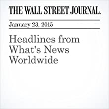 Headlines from What's News Worldwide (       UNABRIDGED) by The Wall Street Journal, Maria Abi Habib, Dion Nissenbaum, Laurence Norman, Joshua Mitnick, Giovanni Legorano, Matt Murray, Stephen Fidler, Taos Turner Narrated by The Wall Street Journal