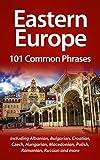Eastern Europe: 101 Common Phrases: Including Albanian, Bulgarian, Croatian, Czech, Hungarian, Macedonian, Polish, Romanian, Russian and more