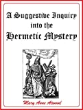 A Suggestive Inquiry into the Hermetic Mystery: With a dissertation on the more celebrated of the alchemical philosophers,  being an attempt towards the recovery of the ancient experiment of nature