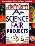 Janice VanCleave s A+ Science Fair Projects