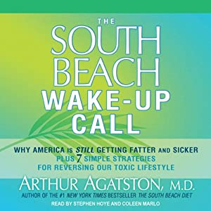 The South Beach Wake-Up Call: Why America Is Still Getting Fatter and Sicker, Plus 7 Simple Strategies for Reversing Our Toxic Lifestyle | [Arthur Agatston, M.D.]
