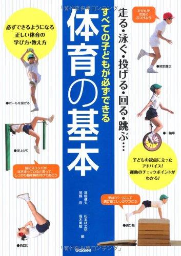 すべての子どもが必ずできる体育の基本—走る・泳ぐ・投げる・回る・跳ぶ…