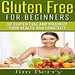 Gluten Free for Beginners: Go Gluten Free and Maximize Your Health and Longevity | Jim Berry