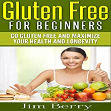 Gluten Free for Beginners: Go Gluten Free and Maximize Your Health and Longevity (       UNABRIDGED) by Jim Berry Narrated by Troy McElfresh