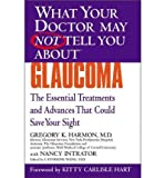 img - for [ GLAUCOMA: THE ESSENTIAL TREATMENTS AND ADVANCES THAT COULD SAVE YOUR SIGHT (WHAT YOUR DOCTOR MAY NOT TELL YOU ABOUT...(PAPERBACK)) ] By Harmon, Gregory K ( Author) 2004 [ Paperback ] book / textbook / text book