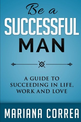 Be A Successful Man: A guide to succeeding in life, work and love