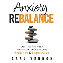 Anxiety Rebalance: All The Answers You Need to Overcome Anxiety and Depression Audiobook by Carl Vernon Narrated by Carl Vernon