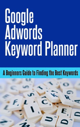 Google Adwords Keyword Planner. A Beginners Guide To Finding The Best Keywords.