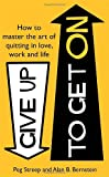 Peg Streep Give Up to Get On: How to master the art of quitting in love, work and life