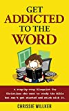 Get Addicted to the Word: A step-by-step blueprint for Christians who want to study the Bible but can't get started and stick with it.