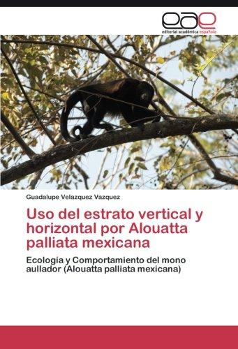 Uso del estrato vertical y horizontal por Alouatta palliata mexicana Ecología y Comportamiento del mono aullador (Alouatta palliata mexicana)  [Velazquez Vazquez, Guadalupe] (Tapa Blanda)