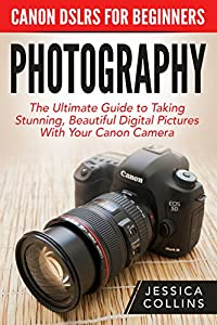 Photography: Canon DSLRs For Beginners - The Ultimate Guide to Taking Stunning, Beautiful Digital Pictures With Your Canon Camera (Digital Photography, Photography Books, DSLR Photography)