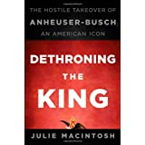 Dethroning the King: The Hostile Takeover of Anheuser-Busch, an American Icon ~ Julie MacIntosh