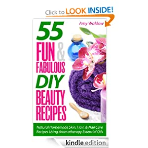 55 Fun & Fabulous DIY Beauty Recipes: Natural Homemade Skin, Hair, & Nail Care Recipes Using Aromatherapy Essential Oils