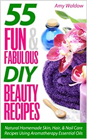 55 Fun & Fabulous DIY Beauty Recipes: Natural Homemade Skin, Hair, & Nail Care Recipes Using Aromatherapy Essential Oils (Holistic Tips, Recipes, and Remedies Series)