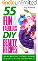 55 Fun & Fabulous DIY Beauty Recipes: Natural Homemade Skin, Hair, & Nail Care Recipes Using Aromatherapy Essential Oils (Holistic Tips, Recipes & Remedies Series Book 2) (English Edition)