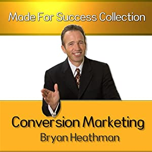 Conversion Marketing: 16 Tools of Influence to Convert Visitors into Buyers | [Bryan Heathman]