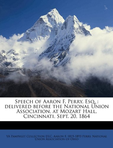 Speech of Aaron F. Perry, Esq.: delivered before the National Union Association, at Mozart Hall, Cincinnati, Sept. 20, 1864