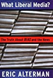 What Liberal Media?: The Truth About Bias and the News 1st (first) Printing Edition by Alterman, Eric published by Basic Books (2003)