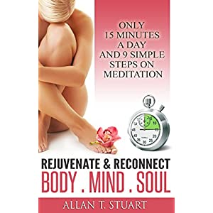 Rejuvenate & Reconnect  Body. Mind. Soul: Only 15 Minutes A Day And 9 Simple Steps On Meditation