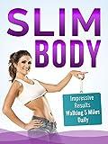 Slim Body - Impressive Results Walking 5 Miles Daily: (Health & Fitness Ways To Improve Body & Mind)