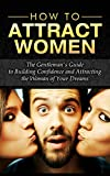 How to Attract Women:  The Gentleman's Guide to Building Confidence and Attracting the Woman of Your Dreams