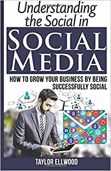 Understanding The Social In Social Media: How To Grow Your Business By Being Successfully Social