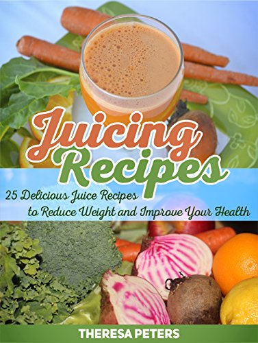 Juicing Recipes: 25 Delicious Juice Recipes to Reduce Weight and Improve Your Health (Juicing Recipes, Juicing Recipes books, juicing recipes hopkins) by Theresa Peters