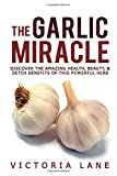 Victoria Lane The Garlic Miracle: Discover The Amazing Health, Beauty, & Detox Benefits Of This Powerful Herb (Garlic - Herbal Remedies - Herbs - Natural Cures - Home Remedies)