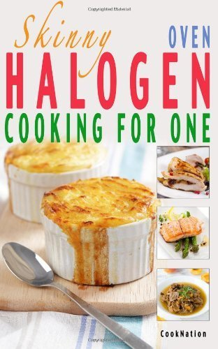 Skinny Halogen Oven Cooking For One: Single Serving, Healthy, Low Calorie Halogen Oven Recipes Under 200, 300 And 400 Calories By Cooknation (2013) Paperback