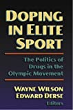 Wayne Wilson Doping in Elite Sport: The Politics of Drugs and the Olympic Movement