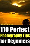 110 Perfect Photography Tips for Beginners! The Amateur Photographer's Best Friend in Portrait Photography, Landscape Photography, Animal Photography and more!
