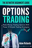 Options Trading: The Definitive Beginner's Guide: Make Money Trading Options With These 10 Simple Trading Strategies (Options Trading, Options Trading ... Trading For Beginners, Investing Basics)