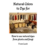 Natural Colors to Dye For - How to use natural dyes from plants and fungiby Frann Leach