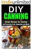 DIY Canning: Simple Recipes for Canning and Preserving Fruits, Vegetables and Meats (Sustainable Lifestyle)