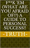 F**k em (What are you afraid of??) A Guide To Personal Success!!