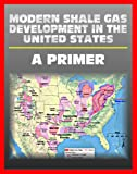 img - for Modern Shale Gas Development in the United States: A Primer - Geology, Regulations, Environmental Considerations, Hydraulic Fracturing, Protecting Groundwater, Pollution Threats, Impact to Land book / textbook / text book
