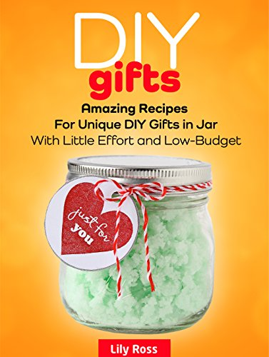 Diy Gifts: Amazing Recipes For Unique DIY Gifts in Jar With Little Effort and Low-Budget (Diy Gifts, DIY Gifts in Jars, DIY Projects) by Lily Ross
