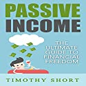 Passive Income: The Ultimate Guide to Financial Freedom Audiobook by Timothy Short Narrated by Owen Daly